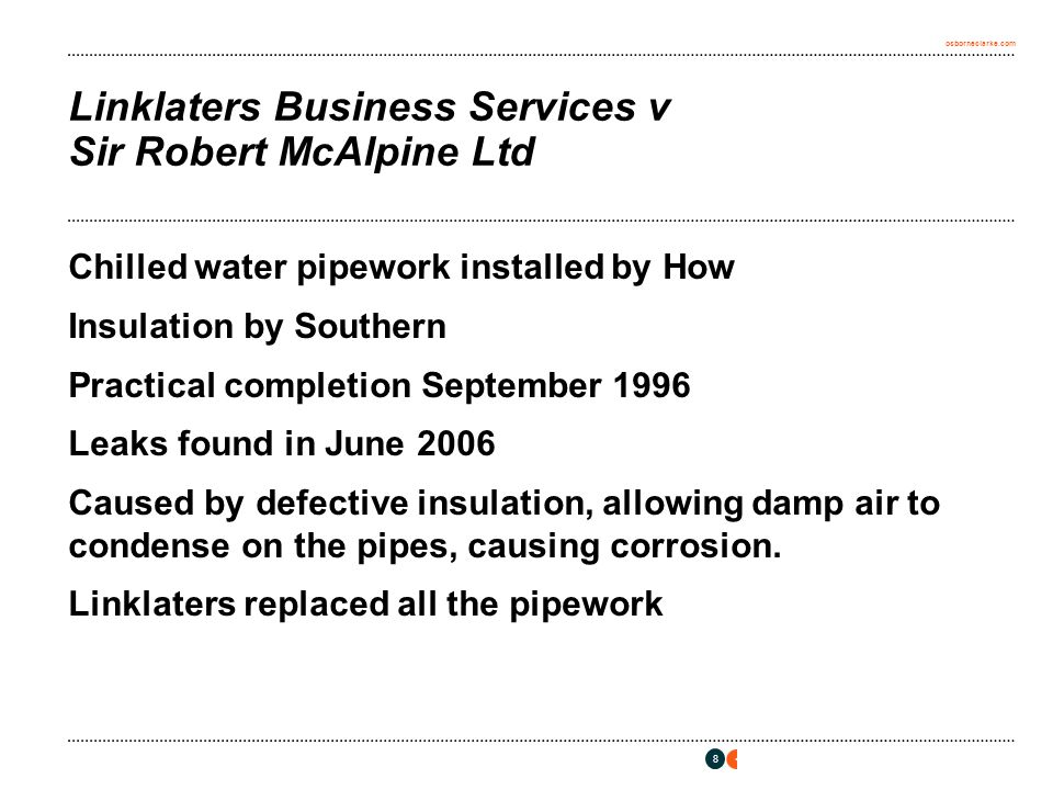 osborneclarke.com 8 Linklaters Business Services v Sir Robert McAlpine Ltd Chilled water pipework installed by How Insulation by Southern Practical completion September 1996 Leaks found in June 2006 Caused by defective insulation, allowing damp air to condense on the pipes, causing corrosion.