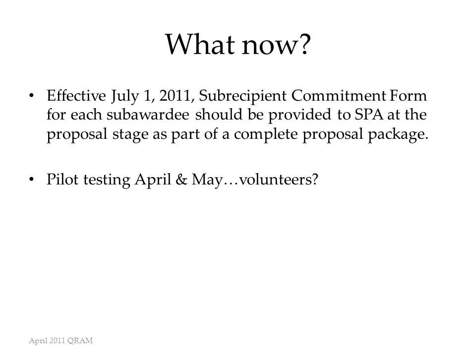 What now? Effective July 1, 2011, Subrecipient Commitment Form for each subawardee should be provided to SPA at the proposal stage as part of a comple
