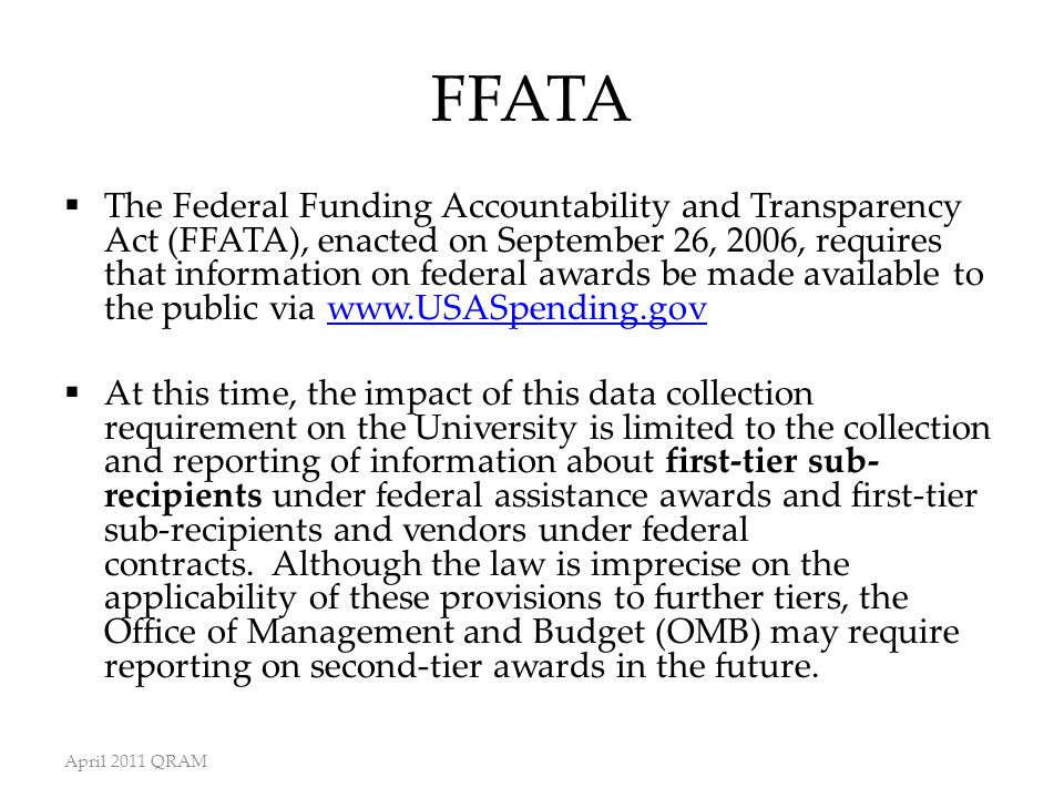 FFATA  The Federal Funding Accountability and Transparency Act (FFATA), enacted on September 26, 2006, requires that information on federal awards be made available to the public via www.USASpending.govwww.USASpending.gov  At this time, the impact of this data collection requirement on the University is limited to the collection and reporting of information about first-tier sub- recipients under federal assistance awards and first-tier sub-recipients and vendors under federal contracts.