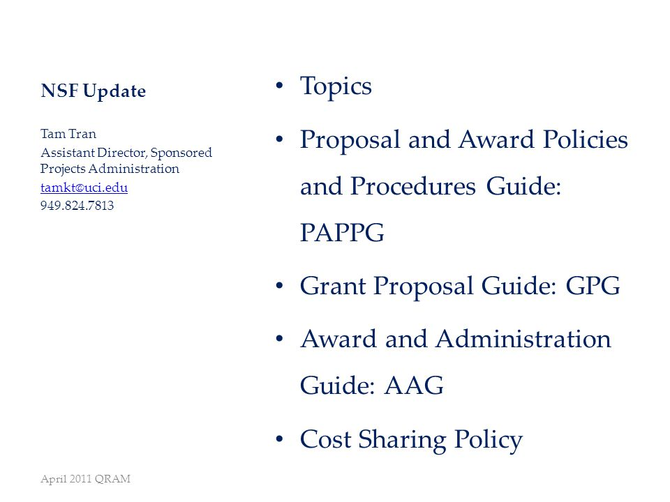 NSF Update Topics Proposal and Award Policies and Procedures Guide: PAPPG Grant Proposal Guide: GPG Award and Administration Guide: AAG Cost Sharing Policy Tam Tran Assistant Director, Sponsored Projects Administration tamkt@uci.edu 949.824.7813 April 2011 QRAM