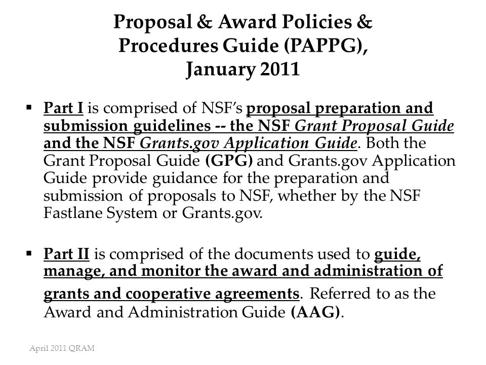 April 2011 QRAM Proposal & Award Policies & Procedures Guide (PAPPG), January 2011  Part I is comprised of NSF's proposal preparation and submission guidelines -- the NSF Grant Proposal Guide and the NSF Grants.gov Application Guide.