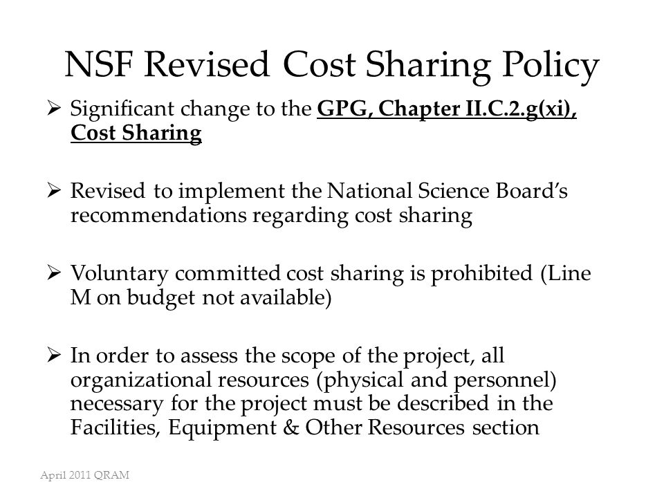April 2011 QRAM NSF Revised Cost Sharing Policy  Significant change to the GPG, Chapter II.C.2.g(xi), Cost Sharing  Revised to implement the National Science Board's recommendations regarding cost sharing  Voluntary committed cost sharing is prohibited (Line M on budget not available)  In order to assess the scope of the project, all organizational resources (physical and personnel) necessary for the project must be described in the Facilities, Equipment & Other Resources section
