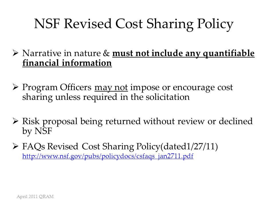 April 2011 QRAM NSF Revised Cost Sharing Policy  Narrative in nature & must not include any quantifiable financial information  Program Officers may not impose or encourage cost sharing unless required in the solicitation  Risk proposal being returned without review or declined by NSF  FAQs Revised Cost Sharing Policy(dated1/27/11) http://www.nsf.gov/pubs/policydocs/csfaqs_jan2711.pdf http://www.nsf.gov/pubs/policydocs/csfaqs_jan2711.pdf