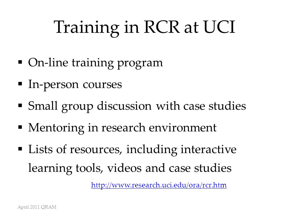 Training in RCR at UCI  On-line training program  In-person courses  Small group discussion with case studies  Mentoring in research environment  Lists of resources, including interactive learning tools, videos and case studies http://www.research.uci.edu/ora/rcr.htm April 2011 QRAM