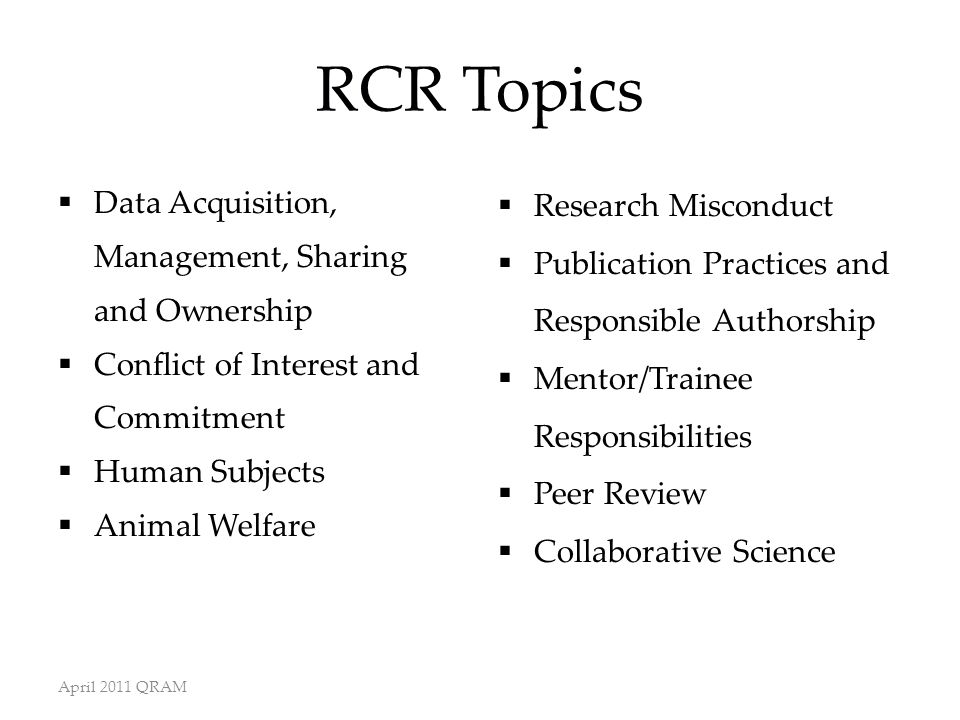 RCR Topics  Data Acquisition, Management, Sharing and Ownership  Conflict of Interest and Commitment  Human Subjects  Animal Welfare  Research Misconduct  Publication Practices and Responsible Authorship  Mentor/Trainee Responsibilities  Peer Review  Collaborative Science April 2011 QRAM