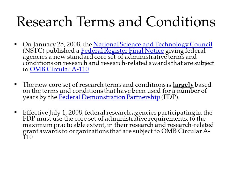 Research Terms and Conditions  On January 25, 2008, the National Science and Technology Council (NSTC) published a Federal Register Final Notice giving federal agencies a new standard core set of administrative terms and conditions on research and research-related awards that are subject to OMB Circular A-­110National Science and Technology CouncilFederal Register Final NoticeOMB Circular A-­110  The new core set of research terms and conditions is largely based on the terms and conditions that have been used for a number of years by the Federal Demonstration Partnership (FDP).Federal Demonstration Partnership  Effective July 1, 2008, federal research agencies participating in the FDP must use the core set of administrative requirements, to the maximum practicable extent, in their research and research-related grant awards to organizations that are subject to OMB Circular A- 110