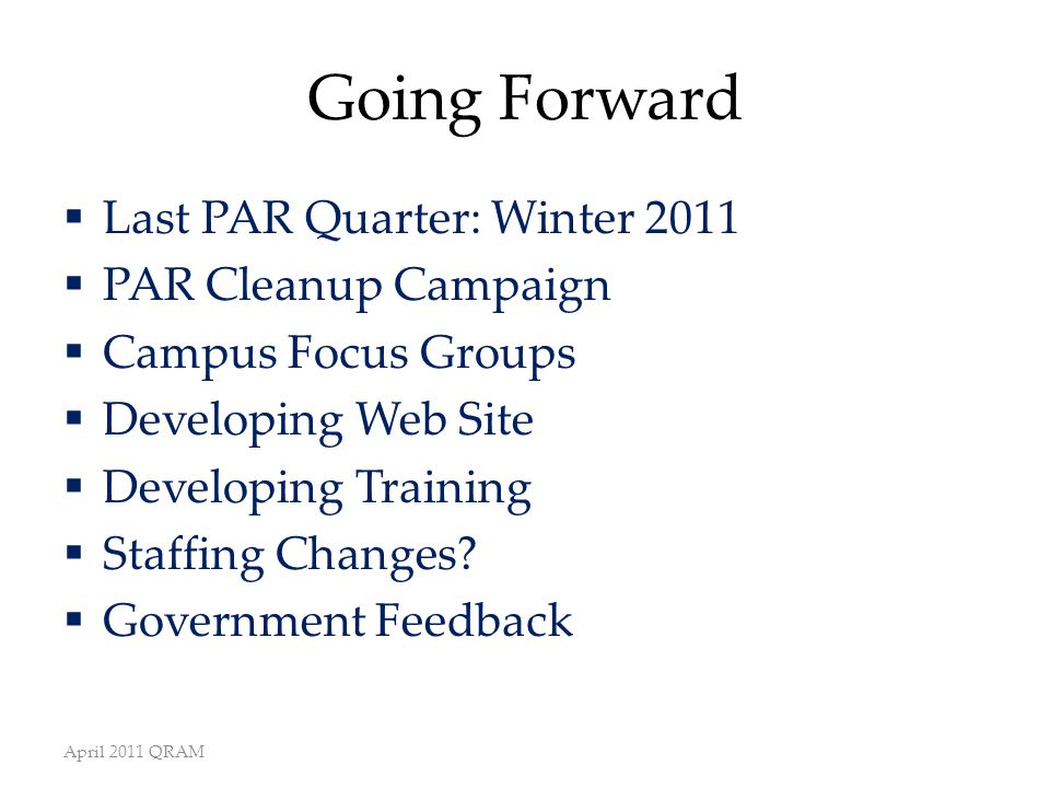 Going Forward  Last PAR Quarter: Winter 2011  PAR Cleanup Campaign  Campus Focus Groups  Developing Web Site  Developing Training  Staffing Changes.