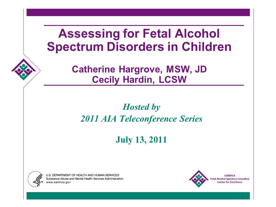 Assessing for Fetal Alcohol Spectrum Disorders in Children Catherine Hargrove, MSW, JD Cecily Hardin, LCSW Hosted by 2011 AIA Teleconference Series July 13, 2011