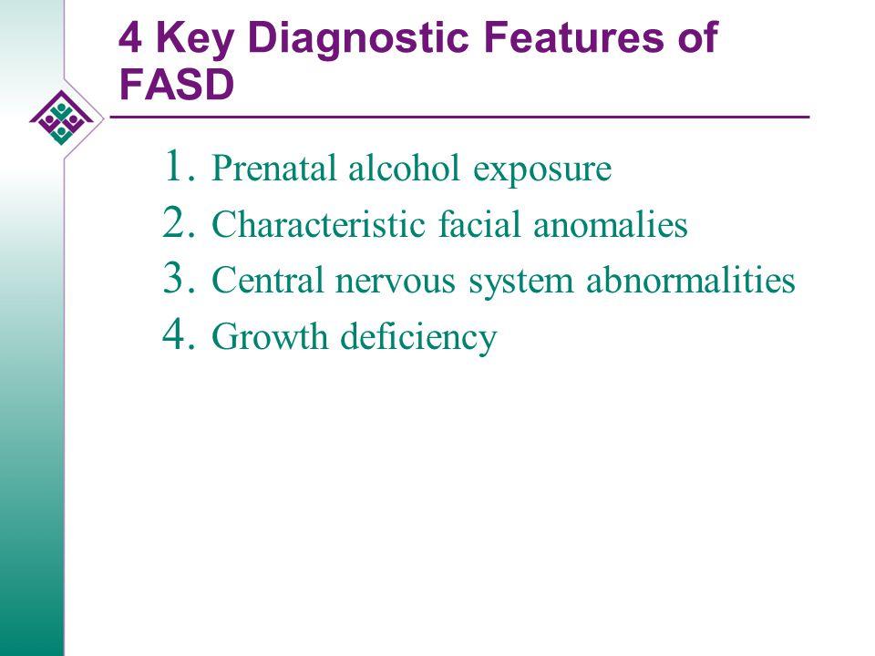 4 Key Diagnostic Features of FASD 1. Prenatal alcohol exposure 2.