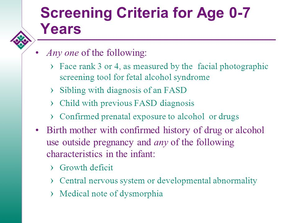 Screening Criteria for Age 0-7 Years Any one of the following: › Face rank 3 or 4, as measured by the facial photographic screening tool for fetal alcohol syndrome › Sibling with diagnosis of an FASD › Child with previous FASD diagnosis › Confirmed prenatal exposure to alcohol or drugs Birth mother with confirmed history of drug or alcohol use outside pregnancy and any of the following characteristics in the infant: › Growth deficit › Central nervous system or developmental abnormality › Medical note of dysmorphia