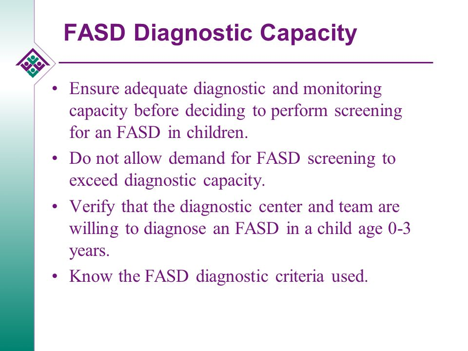 FASD Diagnostic Capacity Ensure adequate diagnostic and monitoring capacity before deciding to perform screening for an FASD in children.