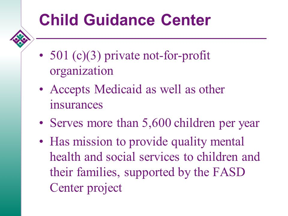 Child Guidance Center 501 (c)(3) private not-for-profit organization Accepts Medicaid as well as other insurances Serves more than 5,600 children per year Has mission to provide quality mental health and social services to children and their families, supported by the FASD Center project