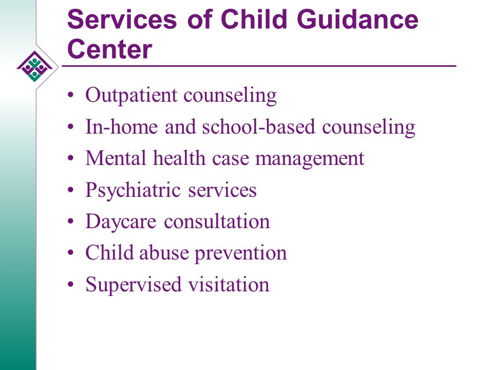 Services of Child Guidance Center Outpatient counseling In-home and school-based counseling Mental health case management Psychiatric services Daycare consultation Child abuse prevention Supervised visitation