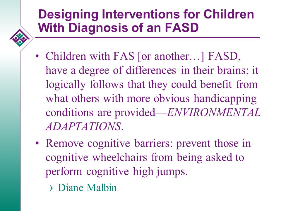 Designing Interventions for Children With Diagnosis of an FASD Children with FAS [or another…] FASD, have a degree of differences in their brains; it logically follows that they could benefit from what others with more obvious handicapping conditions are provided—ENVIRONMENTAL ADAPTATIONS.