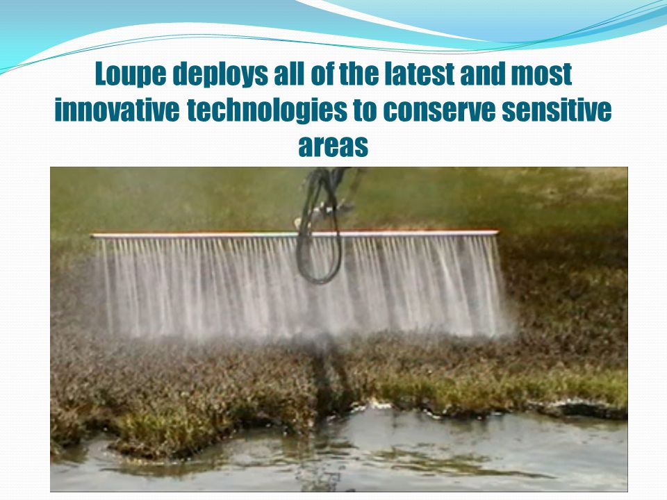 Loupe deploys all of the latest and most innovative technologies to conserve sensitive areas