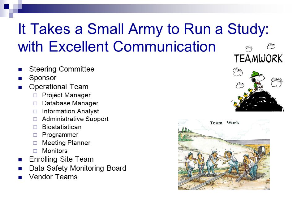 It Takes a Small Army to Run a Study: with Excellent Communication Steering Committee Sponsor Operational Team  Project Manager  Database Manager 