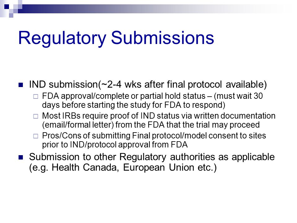 Regulatory Submissions IND submission(~2-4 wks after final protocol available)  FDA approval/complete or partial hold status – (must wait 30 days bef