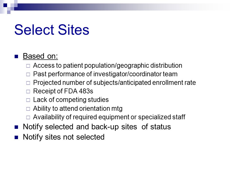 Select Sites Based on:  Access to patient population/geographic distribution  Past performance of investigator/coordinator team  Projected number o