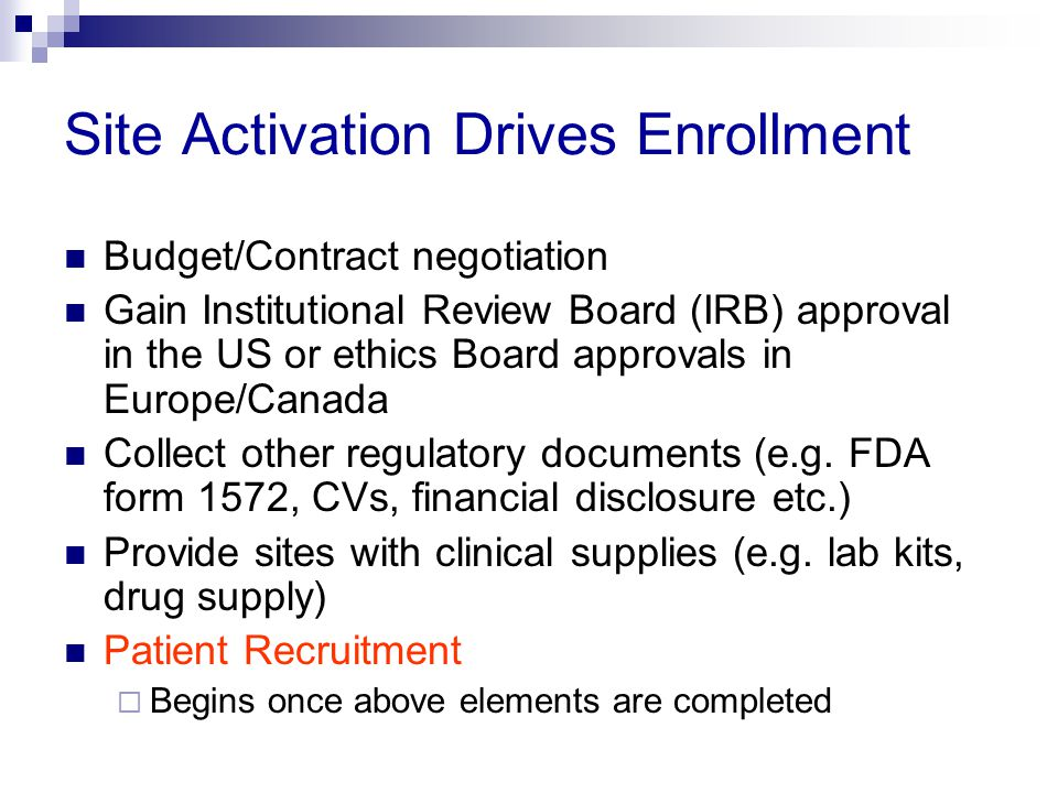 Site Activation Drives Enrollment Budget/Contract negotiation Gain Institutional Review Board (IRB) approval in the US or ethics Board approvals in Eu