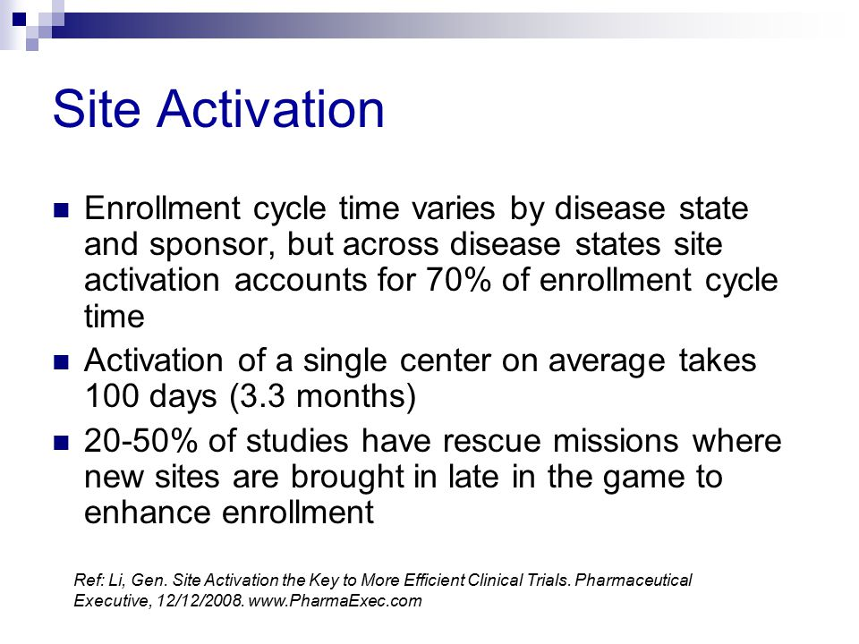 Site Activation Enrollment cycle time varies by disease state and sponsor, but across disease states site activation accounts for 70% of enrollment cy