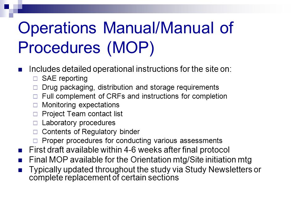 Operations Manual/Manual of Procedures (MOP) Includes detailed operational instructions for the site on:  SAE reporting  Drug packaging, distributio