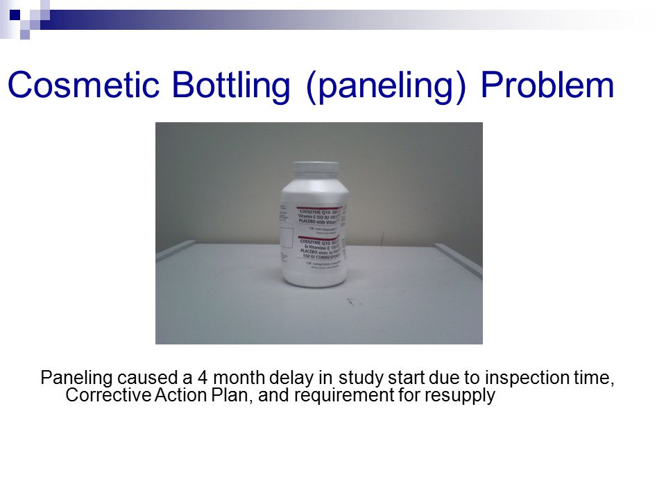 Cosmetic Bottling (paneling) Problem Paneling caused a 4 month delay in study start due to inspection time, Corrective Action Plan, and requirement fo