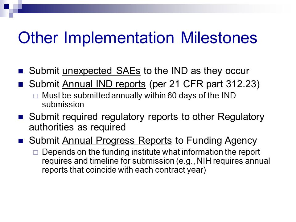 Other Implementation Milestones Submit unexpected SAEs to the IND as they occur Submit Annual IND reports (per 21 CFR part 312.23)  Must be submitted