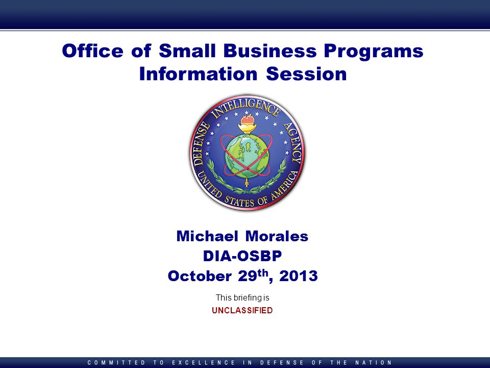 1 1 Office of Small Business Programs Information Session Michael Morales DIA-OSBP October 29 th, 2013 This briefing is UNCLASSIFIED