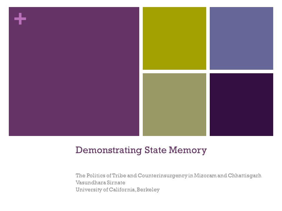 + Demonstrating State Memory The Politics of Tribe and Counterinsurgency in Mizoram and Chhattisgarh Vasundhara Sirnate University of California, Berkeley