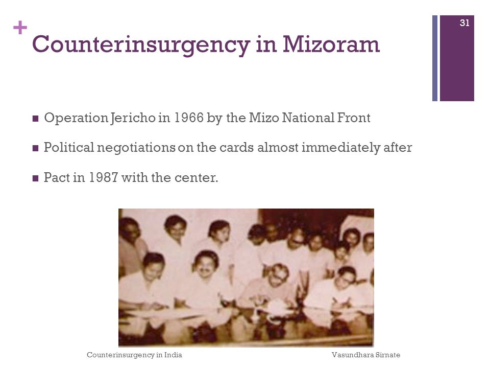 + Counterinsurgency in Mizoram Operation Jericho in 1966 by the Mizo National Front Political negotiations on the cards almost immediately after Pact in 1987 with the center.