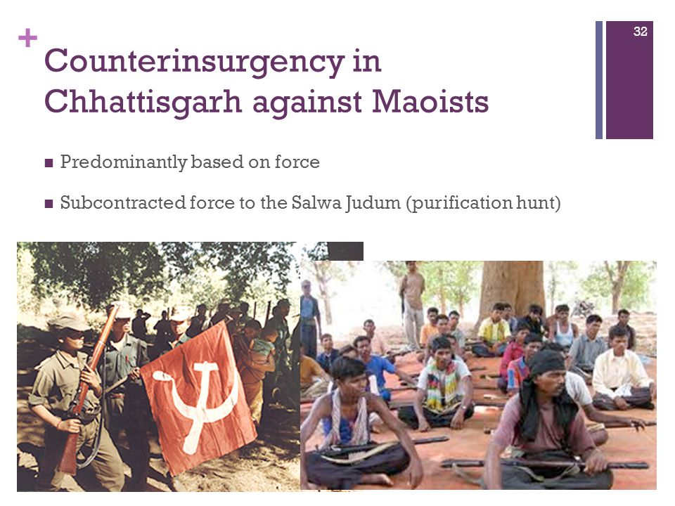 + Counterinsurgency in Chhattisgarh against Maoists Predominantly based on force Subcontracted force to the Salwa Judum (purification hunt) 32