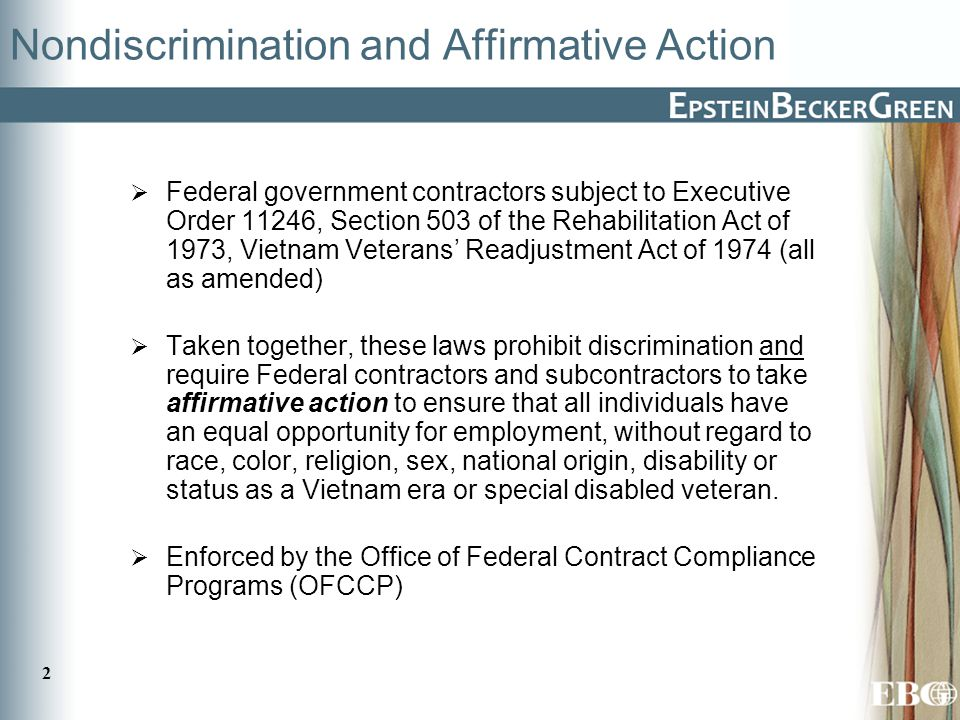 2 Nondiscrimination and Affirmative Action  Federal government contractors subject to Executive Order 11246, Section 503 of the Rehabilitation Act of 1973, Vietnam Veterans' Readjustment Act of 1974 (all as amended)  Taken together, these laws prohibit discrimination and require Federal contractors and subcontractors to take affirmative action to ensure that all individuals have an equal opportunity for employment, without regard to race, color, religion, sex, national origin, disability or status as a Vietnam era or special disabled veteran.