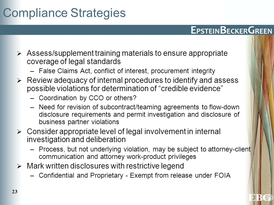 23 Compliance Strategies  Assess/supplement training materials to ensure appropriate coverage of legal standards –False Claims Act, conflict of interest, procurement integrity  Review adequacy of internal procedures to identify and assess possible violations for determination of credible evidence –Coordination by CCO or others.