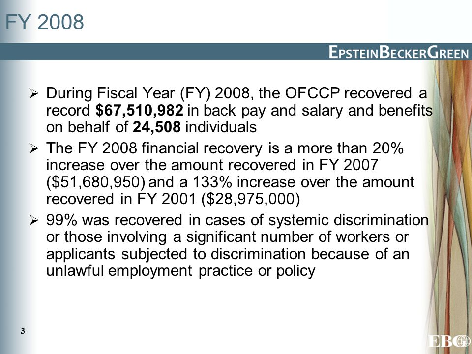 3 FY 2008  During Fiscal Year (FY) 2008, the OFCCP recovered a record $67,510,982 in back pay and salary and benefits on behalf of 24,508 individuals  The FY 2008 financial recovery is a more than 20% increase over the amount recovered in FY 2007 ($51,680,950) and a 133% increase over the amount recovered in FY 2001 ($28,975,000)  99% was recovered in cases of systemic discrimination or those involving a significant number of workers or applicants subjected to discrimination because of an unlawful employment practice or policy
