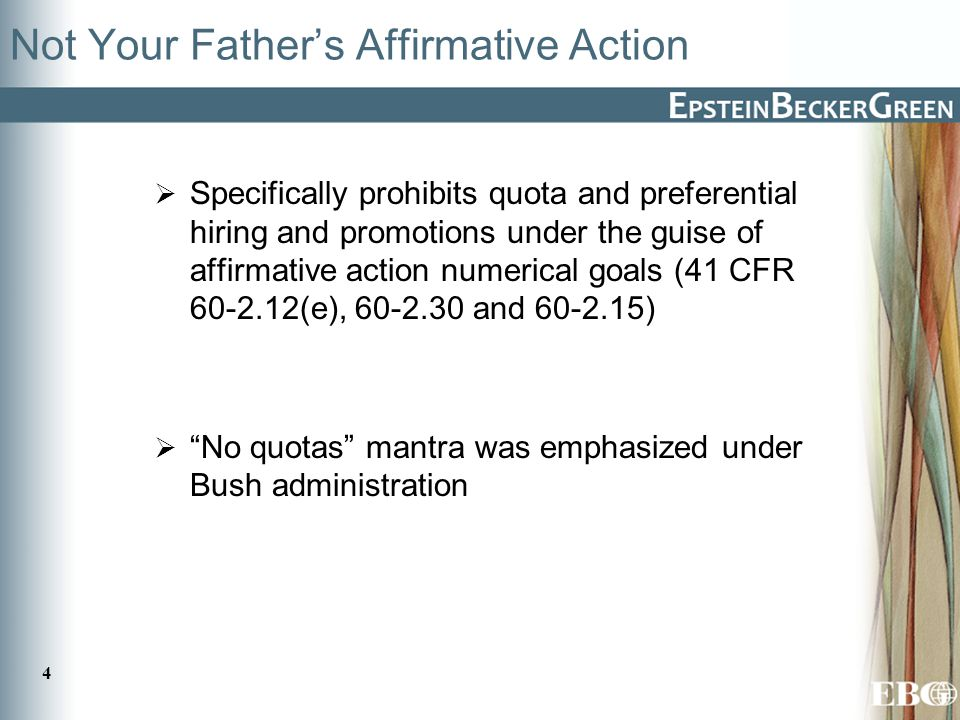 4 Not Your Father's Affirmative Action  Specifically prohibits quota and preferential hiring and promotions under the guise of affirmative action numerical goals (41 CFR 60-2.12(e), 60-2.30 and 60-2.15)  No quotas mantra was emphasized under Bush administration