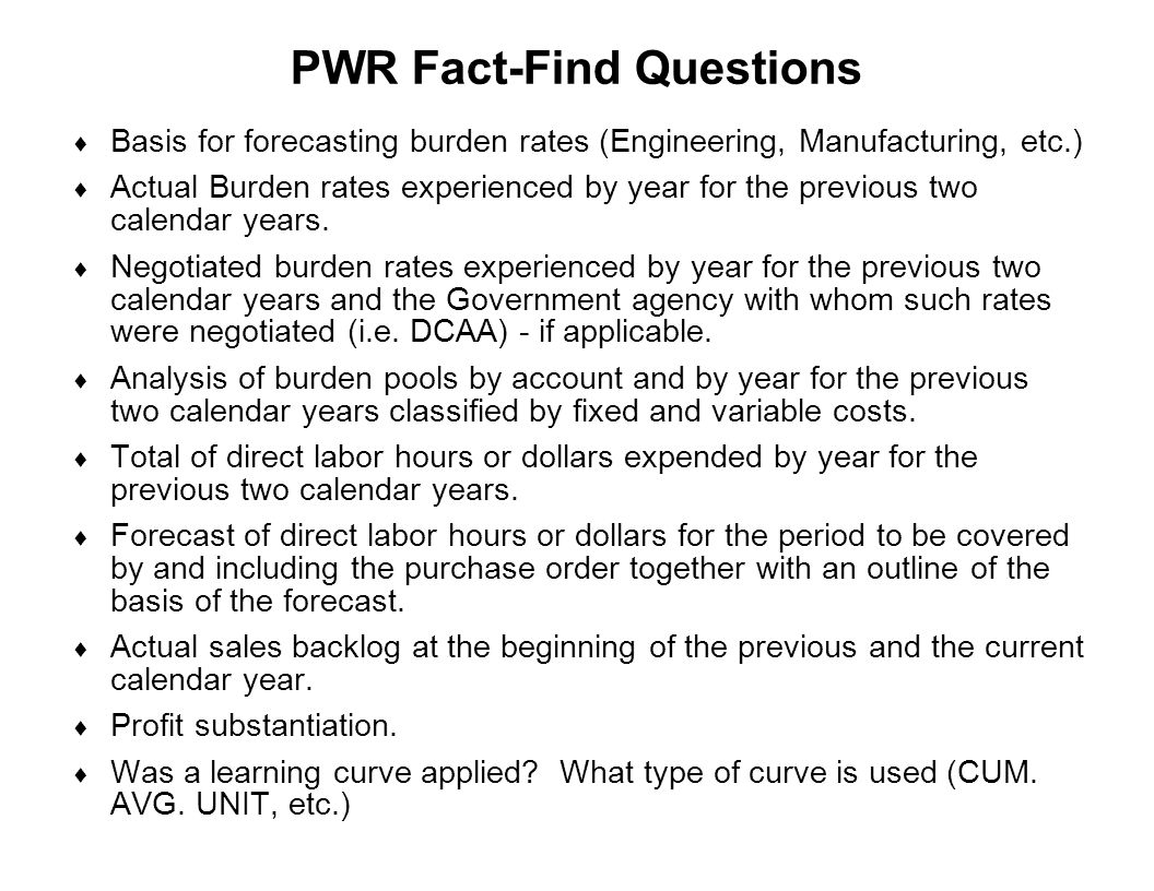 Capture Team Success PWR Fact-Find Questions  Basis for forecasting burden rates (Engineering, Manufacturing, etc.)  Actual Burden rates experienced