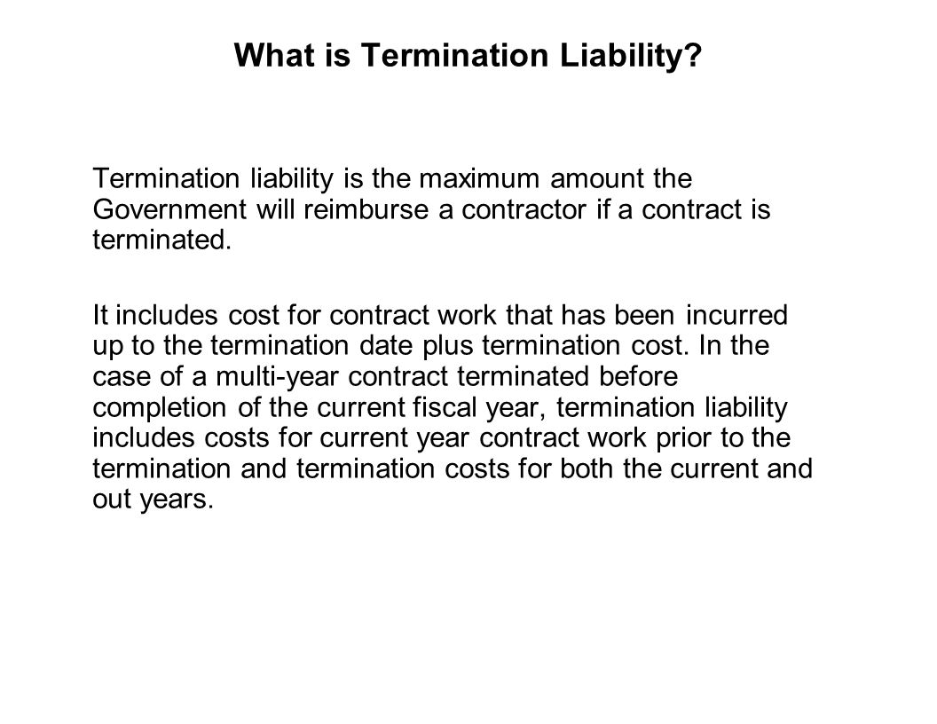 Capture Team Success What is Termination Liability? Termination liability is the maximum amount the Government will reimburse a contractor if a contra
