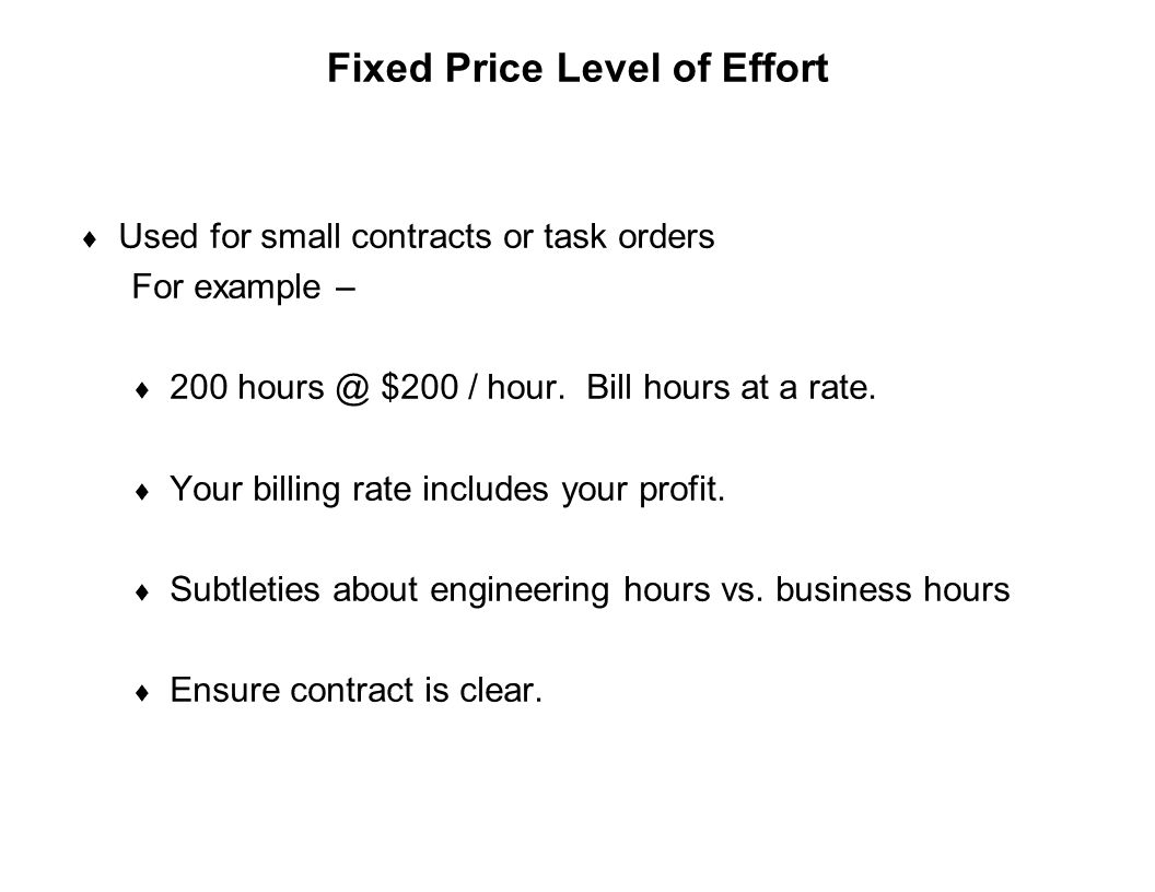 Capture Team Success Fixed Price Level of Effort  Used for small contracts or task orders For example –  200 hours @ $200 / hour. Bill hours at a ra