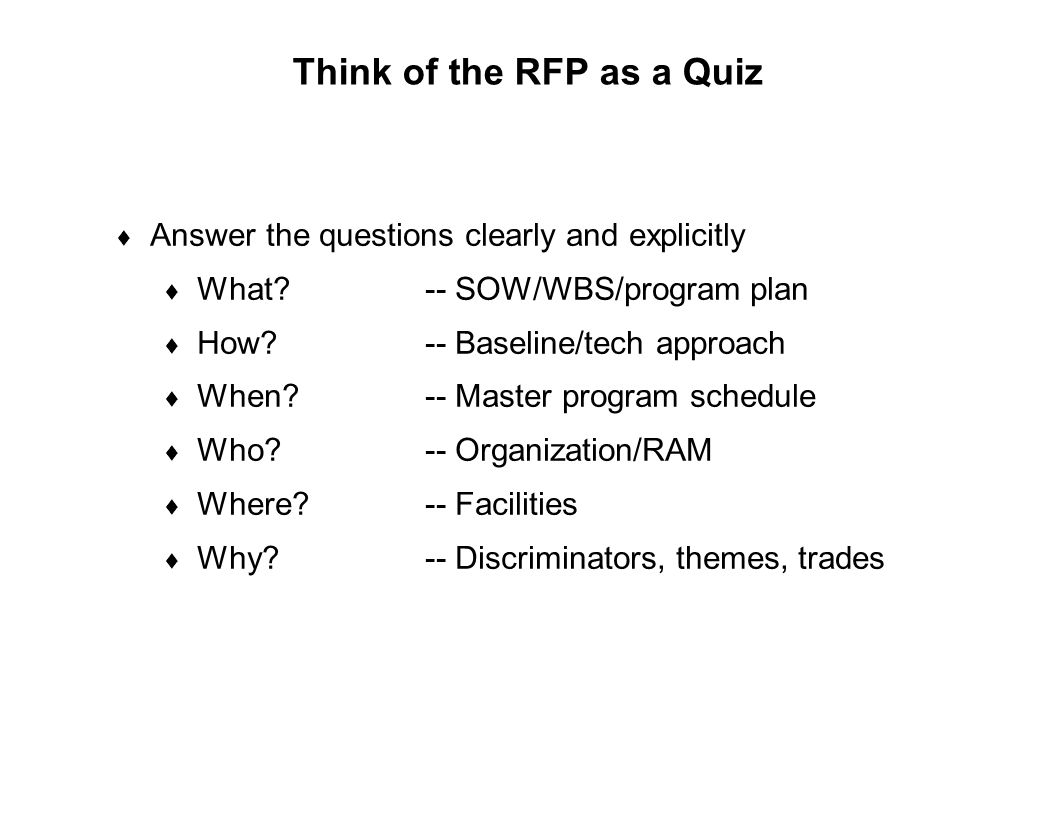 Capture Team Success Think of the RFP as a Quiz  Answer the questions clearly and explicitly  What?-- SOW/WBS/program plan  How?-- Baseline/tech ap