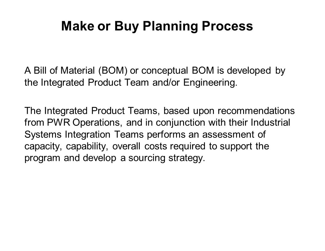 Capture Team Success Make or Buy Planning Process A Bill of Material (BOM) or conceptual BOM is developed by the Integrated Product Team and/or Engine