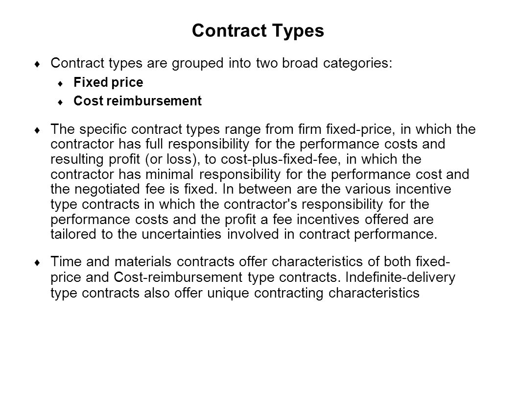 Capture Team Success Contract Types  Contract types are grouped into two broad categories:  Fixed price  Cost reimbursement  The specific contract