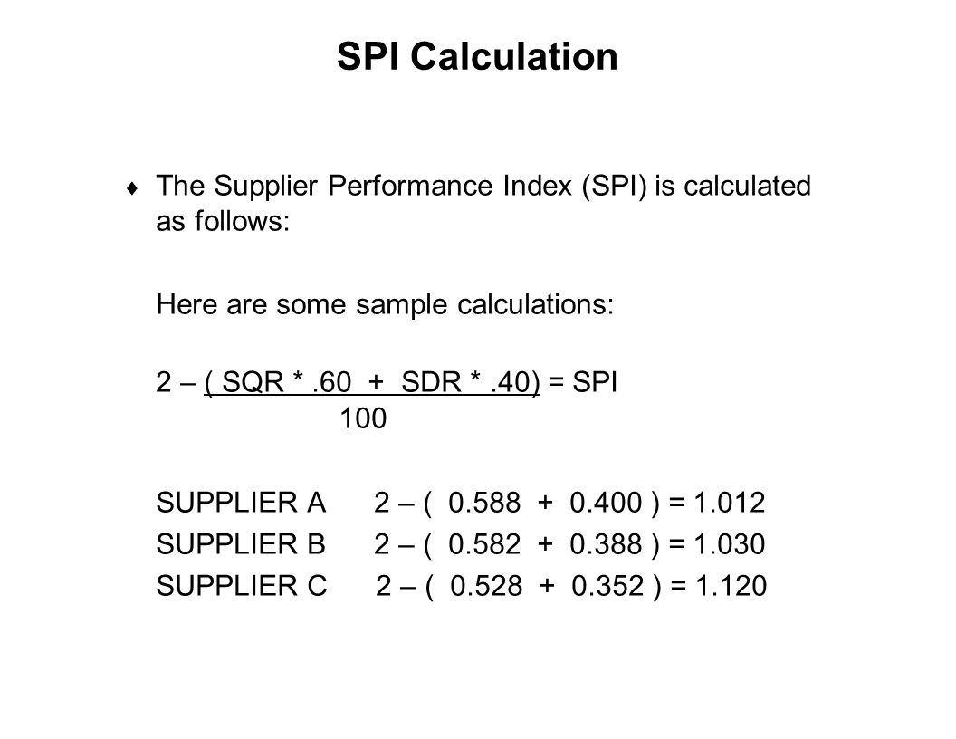 Capture Team Success SPI Calculation  The Supplier Performance Index (SPI) is calculated as follows: Here are some sample calculations: 2 – ( SQR *.6