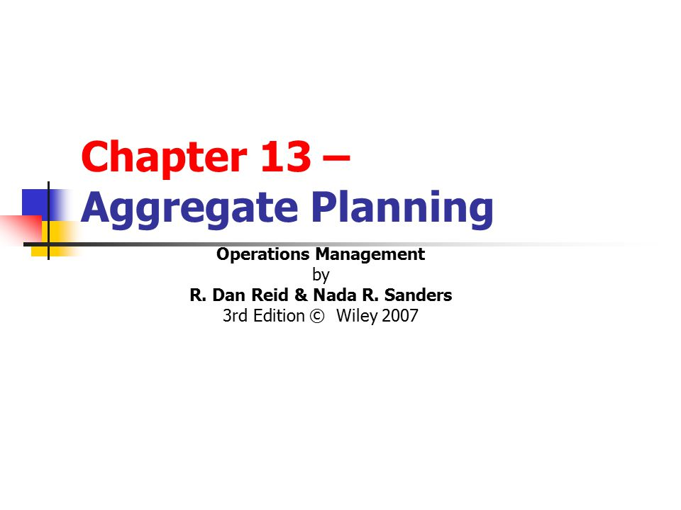 Chapter 13 – Aggregate Planning Operations Management by R. Dan Reid & Nada R. Sanders 3rd Edition © Wiley 2007