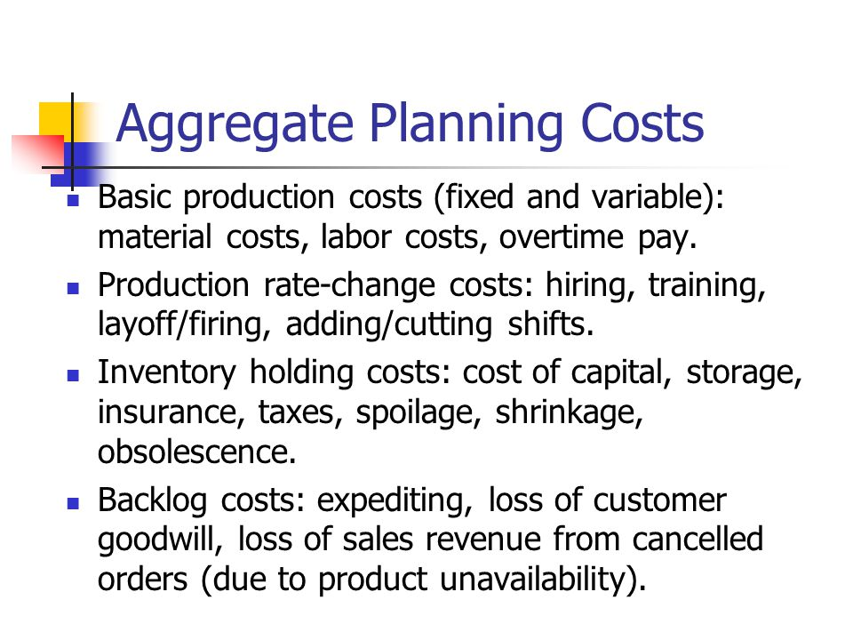 Aggregate Planning Costs Basic production costs (fixed and variable): material costs, labor costs, overtime pay. Production rate-change costs: hiring,