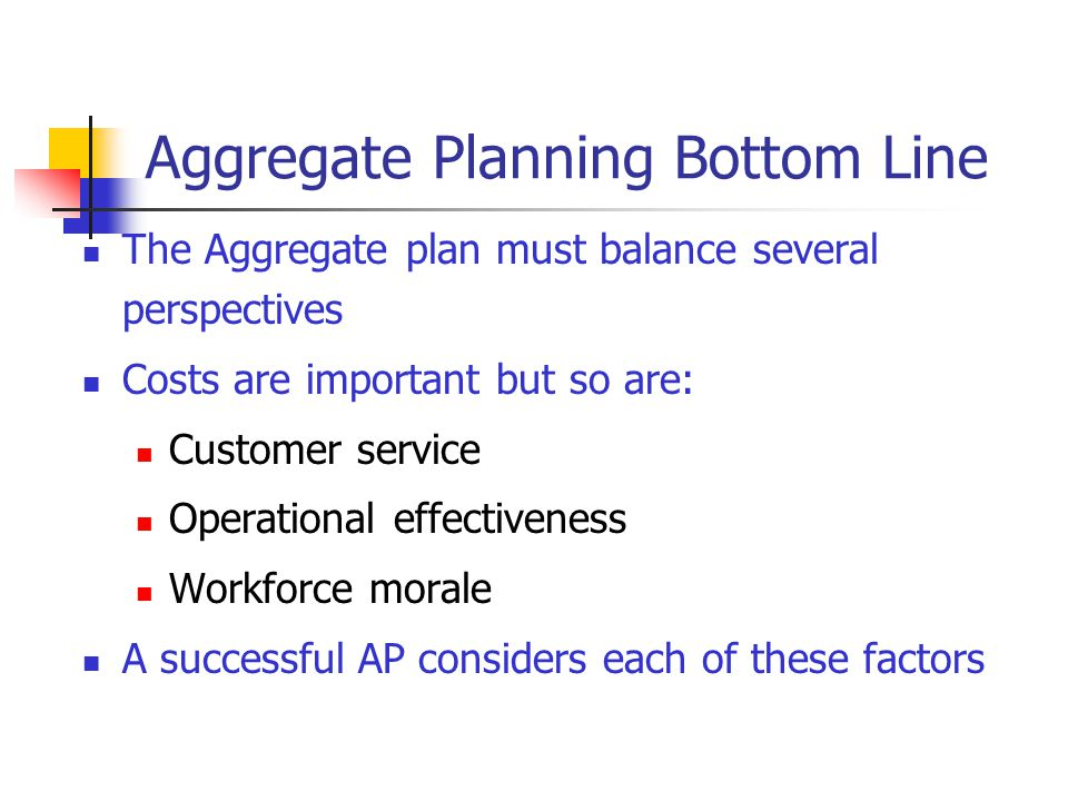Aggregate Planning Bottom Line The Aggregate plan must balance several perspectives Costs are important but so are: Customer service Operational effec