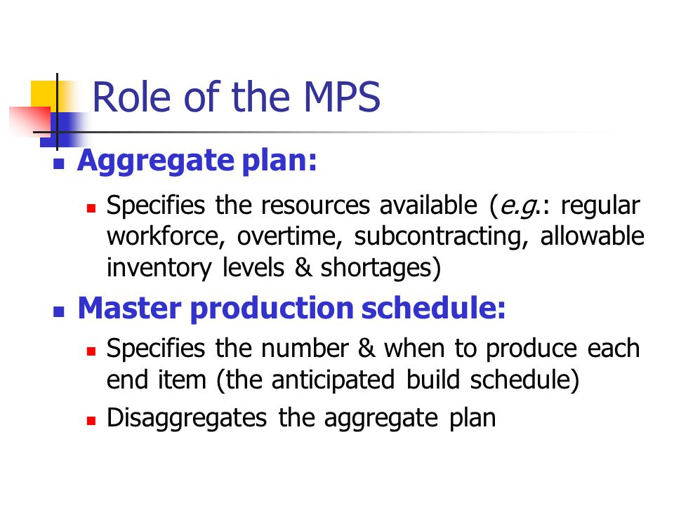 Role of the MPS Aggregate plan: Specifies the resources available (e.g.: regular workforce, overtime, subcontracting, allowable inventory levels & sho