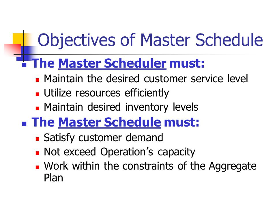 Objectives of Master Schedule The Master Scheduler must: Maintain the desired customer service level Utilize resources efficiently Maintain desired in