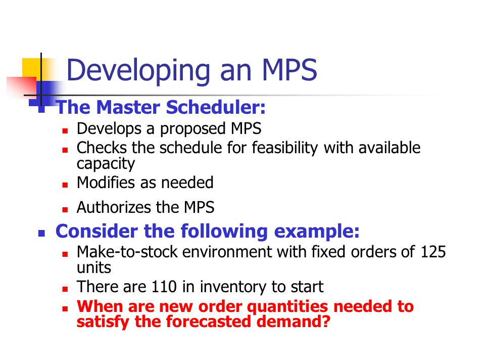 Developing an MPS The Master Scheduler: Develops a proposed MPS Checks the schedule for feasibility with available capacity Modifies as needed Authori