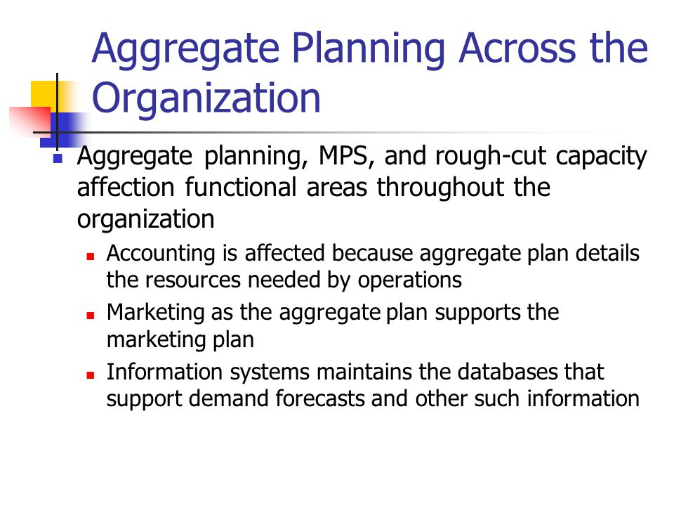 Aggregate Planning Across the Organization Aggregate planning, MPS, and rough-cut capacity affection functional areas throughout the organization Acco
