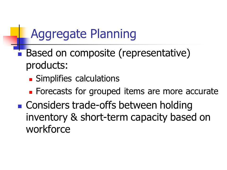 Aggregate Planning Based on composite (representative) products: Simplifies calculations Forecasts for grouped items are more accurate Considers trade